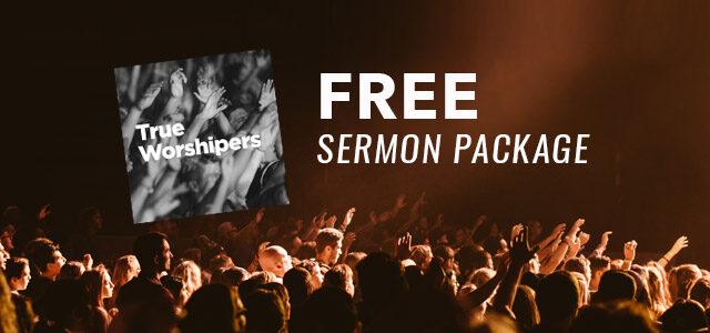"Free Sermon Package: ""True Worshipers"""