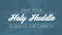 Why Your Holy Huddle is Killing the Church
