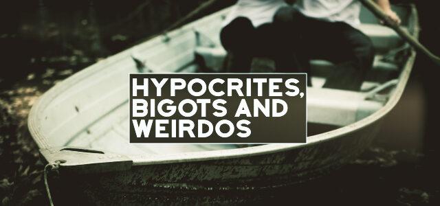 Hypocrites, Bigots and Weirdos