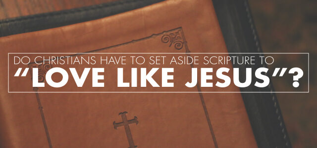 "Do Christians Have to Set Aside Scripture to ""Love Like Jesus""?"
