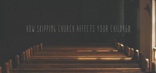 How Skipping Church Affects Your Children